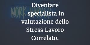 Diventare specialista in valutazione dello Stress Lavoro Correlato.